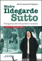 ILDEGARDE SUTTO. PROTAGONISTA DEL RINNOVAMENTO MONASTICO - DE MAGISTRIS MARIA CONCETTA