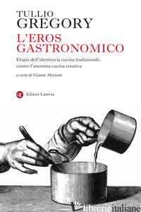 EROS GASTRONOMICO. ELOGIO DELL'IDENTITARIA CUCINA TRADIZIONALE, CONTRO L'ANONIMA - GREGORY TULLIO; MORIANI G. (CUR.)