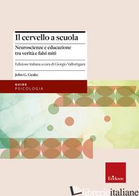 CERVELLO A SCUOLA. NEUROSCIENZE E EDUCAZIONE TRA VERITA' E FALSI MITI (IL) - GEAKE JOHN G.; VALLORTIGARA G. (CUR.)