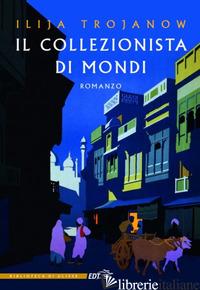 COLLEZIONISTA DI MONDI (IL) - TROJANOW ILIJA