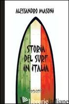 STORIA DEL SURF IN ITALIA. SPORT E CULTURA NEI RICORDI DEI PROTAGONISTI - MASONI ALESSANDRO