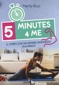 5 MINUTES 4 ME. IL CORPO CHE HAI SEMPRE DESIDERATO IN 5 MINUTI. EDIZ. A COLORI - RICCI MARTA