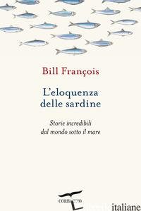 ELOQUENZA DELLE SARDINE. STORIE INCREDIBILI DAL MONDO SOTTO IL MARE (L') - BILL FRANCOIS