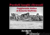 PERDUTI LUOGHI RITROVATI. POGGIOREALE ANTICA. EDIZ. ITALIANA E INGLESE - GIUFFRIDA ROBERTA