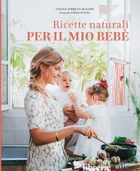RICETTE NATURALI PER IL MIO BEBE'. EDIZ. ILLUSTRATA - FERREUX-MAEGHT ANGELE