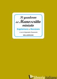 QUADERNO DEL MANOSCRITTO MINIATO. CAPILETTERA E DORATURE (IL) - KOSSOWSKA A. (CUR.)