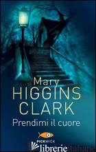 PRENDIMI IL CUORE - HIGGINS CLARK MARY
