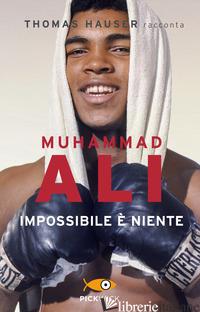MUHAMMAD ALI. IMPOSSIBILE E' NIENTE - HAUSER THOMAS