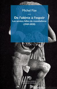 DE L'ABIME A' L'ESPOIR. LES ANNEES FOLLES DU MONDIALISME (1945-2020) - FIZE MICHEL