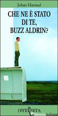 CHE NE E' STATO DI TE, BUZZ ALDRIN? - HARSTAD JOHAN