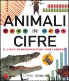 ANIMALI IN CIFRE. IL LIBRO DI INFOGRAFICHE SUGLI ANIMALI - JENKINS STEVE