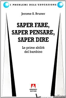 SAPER FARE, SAPER DIRE, SAPER PENSARE. LE PRIME ABILITA' DEL BAMBINO - BRUNER JEROME S.
