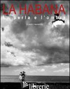 HABANA. LA PERLA E L'OMBRA. EDIZ. BILINGUE (LA) - MAINARDI CLAUDIO