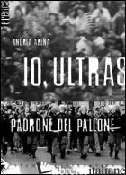 IO, ULTRAS PADRONE DEL PALLONE - ARENA ANDREA