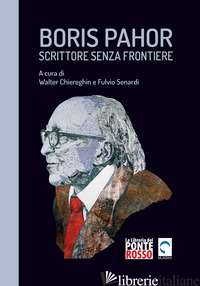 BORIS PAHOR. SCRITTORE SENZA FRONTIERE. STUDI, INTERVISTE E TESTIMONIANZE - CHIEREGHIN W. (CUR.); SENARDI F. (CUR.)