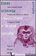 ESSER SCIMMIA. L'EVOLUZIONE E LA VITA SOCIALE - PETTER JEAN-JACQUES