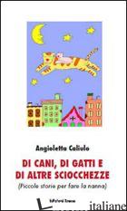 DI CANI, DI GATTI E DI ALTRE SCIOCCHEZZE (PICCOLE STORIE PER FARE LA NANNA) - CALIULO ANGIOLETTA