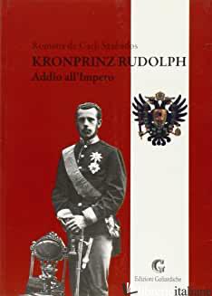 KRONPRINZ RUDOLPH. ADDIO ALL'IMPERO - DE CARLI SZABADOS ROMANA