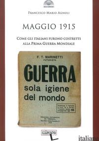MAGGIO 1915. COME GLI ITALIANI FURONO COSTRETTI ALLA PRIMA GUERRA MONDIALE - AGNOLI FRANCESCO MARIO