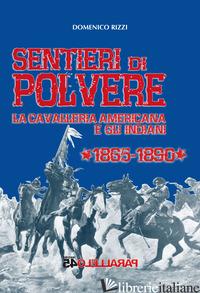 SENTIERI DI POLVERE. LA CAVALLERIA AMERICANA E GLI INDIANI. 1865-1890 - RIZZI DOMENICO