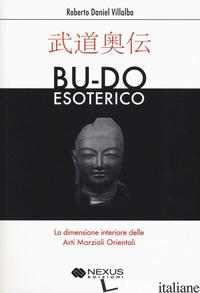 BU-DO ESOTERICO. LA DIMENSIONE INTERIORE DELLE ARTI MARZIALI ORIENTALI - VILLALBA ROBERTO D.