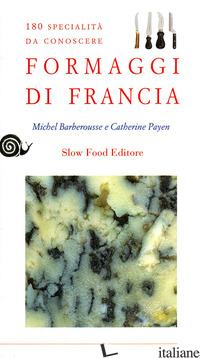 FORMAGGI DI FRANCIA. 180 SPECIALITA' DA CONOSCERE - BARBEROUSSE MICHEL; PAYEN CATHERINE