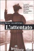 ATTENTATO. LA MORTE DELL'IMPERATRICE ELISABETTA E IL DELITTO DELL'ANARCHICO LUCH - MATRAY MARIA; KRUGER ANSWALD; GIOVANELLA C. (CUR.)
