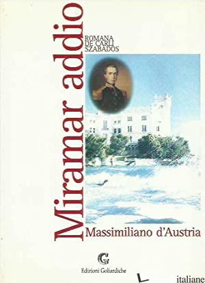 MIRAMAR ADDIO. MASSIMILIANO D'AUSTRIA - DE CARLI SZABADOS ROMANA