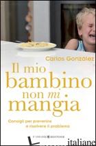 MIO BAMBINO NON MI MANGIA. CONSIGLI PER PREVENIRE E RISOLVERE IL PROBLEMA (IL) - GONZALES CARLOS