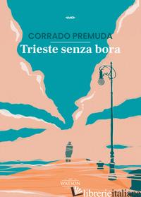 TRIESTE SENZA BORA - PREMUDA CORRADO; BORRASSO F. (CUR.); ROSSI A. (CUR.)