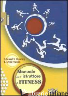 MANUALE PER L'ISTRUTTORE DI FITNESS - HOWLEY T. EDWARD; FRANKS B. DON