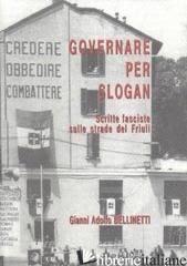 GOVERNARE PER SLOGAN. SCRITTE FASCISTE SULLE STRADE DEL FRIULI - BELLINETTI GIANNI A.