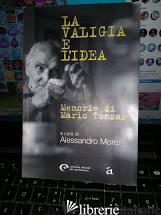 VALIGIA E L'IDEA. MEMORIE DI MARIO TONZAR (LA) - TONZAR MARIO; MORENA A. (CUR.)