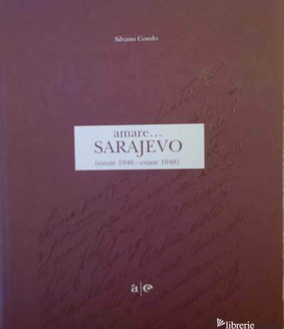 AMARE... SARAJEVO. ESTATE 1946-ESTATE 1948 - COSOLO SILVANO