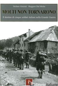 MOLTI NON TORNARONO. IL DESTINO DI CINQUE SOLDATI ITALIANI NELLA GRANDE GUERRA - ALUISINI STEFANO; DAL MOLIN RUGGERO