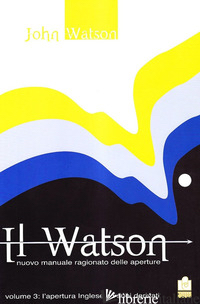 WATSON. NUOVO MANUALE RAGIONATO DELLE APERTURE (IL). VOL. 3: L' APERTURA INGLESE - WATSON JOHN