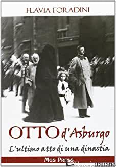 OTTO D'ASBURGO. L'ULTIMO ATTO DI UNA DINASTIA - FORADINI FLAVIA