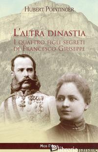 ALTRA DINASTIA. I QUATTRO FIGLI SEGRETI DI FRANCESCO GIUSEPPE (L') - POINTINGER HUBERT; GIOVANELLA C. (CUR.)