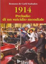 1914 PRELUDIO DI UN SUICIDIO MONDIALE - DE CARLI SZABADOS ROMANA