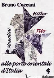 MUSSOLINI, HITLER, TITO. ALLE PORTE ORIENTALI D'ITALIA - COCEANI BRUNO