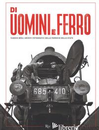 DI UOMINI E FERRO. VIAGGIO NEGLI ARCHIVI FOTOGRAFICI DELLE FERROVIE DELLO STATO. - ITALLI M. (CUR.)