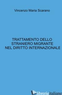 TRATTAMENTO DELLO STRANIERO MIGRANTE NEL DIRITTO INTERNAZIONALE - SCARANO VINCENZO MARIA