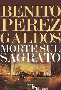 MORTE SUL SAGRATO - PEREZ GALDOS BENITO; MONTALTO C. A. (CUR.)