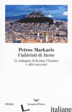 LABIRINTI DI ATENE. LE INDAGINI DI KOSTAS CHARITOS E ALTRI RACCONTI (I) - MARKARIS PETROS