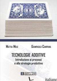 TECNOLOGIE ADDITIVE. INTRODUZIONE AI PROCESSI E ALLE STRATEGIE PRODUTTIVE - MELE MATTIA; CAMPANA GIAMPAOLO