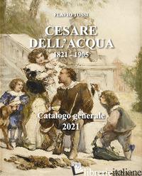 CESARE DELL'ACQUA 1821 1905. CATALOGO GENERALE 2021 - TOSSI FLAVIO