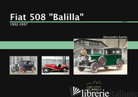 FIAT 508 «BALILLA». 1932-1937. EDIZ. ILLUSTRATA - SANNIA ALESSANDRO