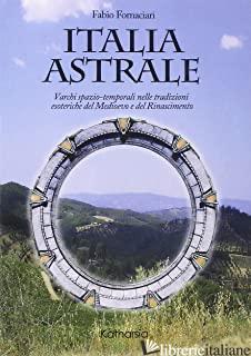 ITALIA ASTRALE. VARCHI SPAZIO-TEMPORALI NELLE TRADIZIONI ESOTERICHE DEL MEDIOEVO - FORNACIARI FABIO