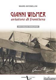 GIANNI WIDMER. AVIATORE DI FRONTIERA - ANTONELLINI MAURO