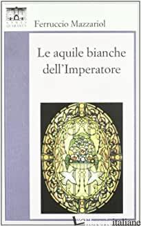 AQUILE BIANCHE DELL'IMPERATORE (LE) - MAZZARIOL FERRUCCIO